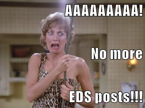 AAAAAAAAA! No more EDS posts!!!
