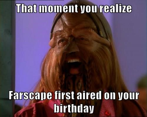 That moment you realize  Farscape first aired on your birthday