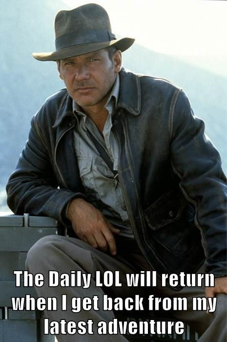 The Daily LOL will return when I get back from my latest adventure