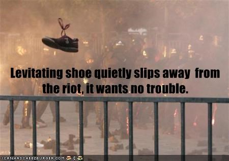 Levitating shoe quietly slips away  from the riot, it wants no trouble.