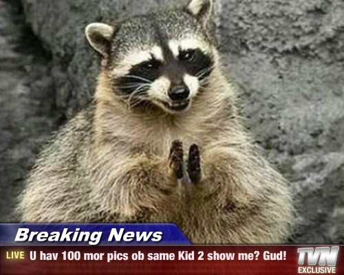 Breaking News - U hav 100 mor pics ob same Kid 2 show me? Gud!