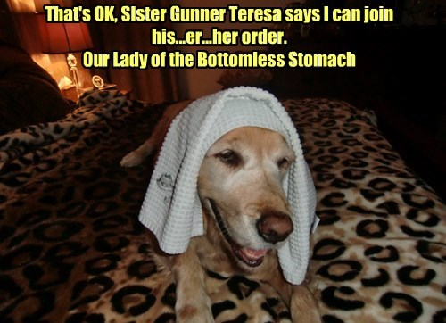 That's OK, SIster Gunner Teresa says I can join his...er...her order.  Our Lady of the Bottomless Stomach