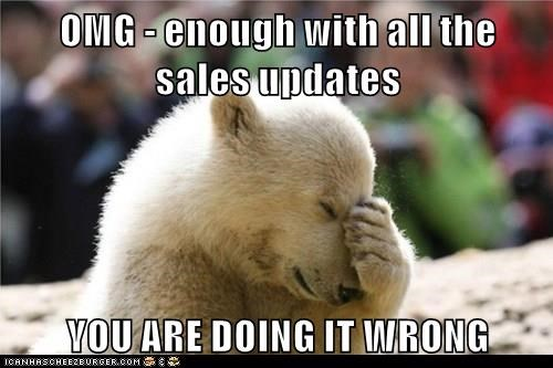 OMG - enough with all the sales updates  YOU ARE DOING IT WRONG
