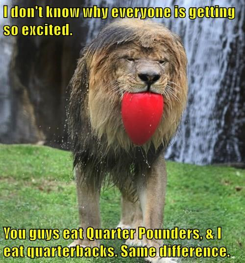I don't know why everyone is getting so excited.  You guys eat Quarter Pounders, & I eat quarterbacks. Same difference.