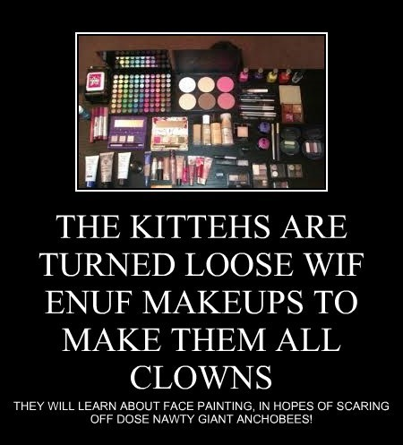 THE KITTEHS ARE TURNED LOOSE WIF ENUF MAKEUPS TO MAKE THEM ALL CLOWNS