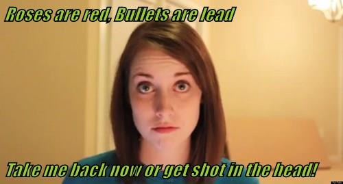 Roses are red, Bullets are lead   Take me back now or get shot in the head!