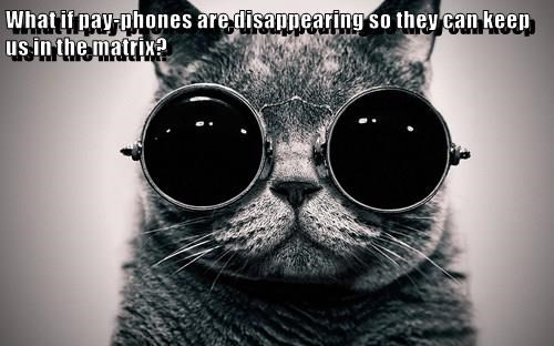 What if pay-phones are disappearing so they can keep us in the matrix?