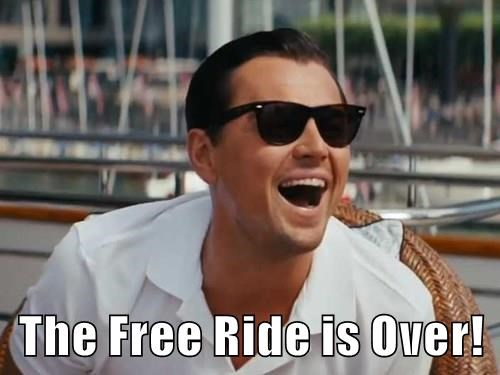 The Free Ride is Over!