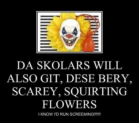 DA SKOLARS WILL ALSO GIT, DESE BERY, SCAREY, SQUIRTING FLOWERS