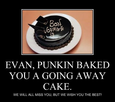EVAN, PUNKIN BAKED YOU A GOING AWAY CAKE.