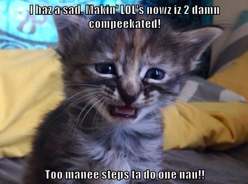I haz a sad. Makin' LOL's nowz iz 2 damn compeekated!  Too manee steps ta do one nau!!