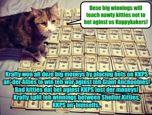 When Krafty herd dat unscrupulous underworld kitties wer betting against KKPS an' hoping dat teh Giant Achobeez would win, Krafty had a big angry an' decided he would make doze nawty kitties regrets der bets!
