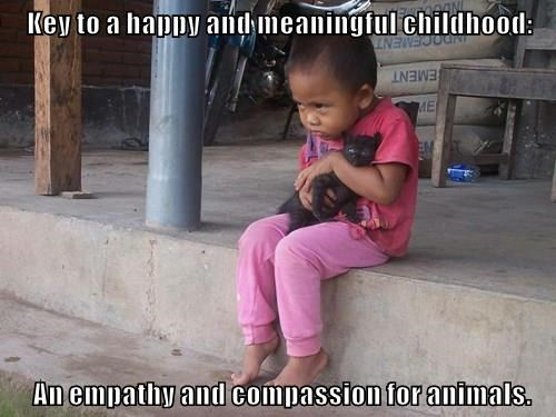 Key to a happy and meaningful childhood:   An empathy and compassion for animals.