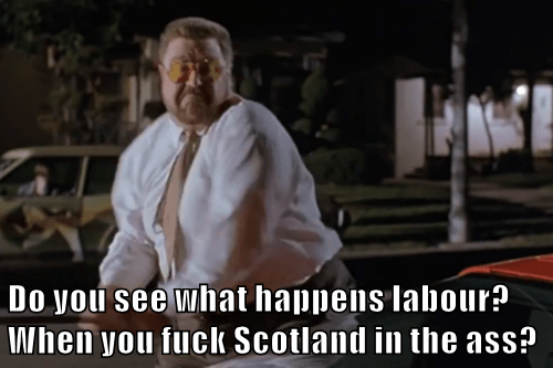 Do you see what happens labour? When you f*ck Scotland in the ass?