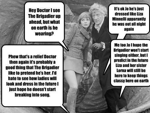 Hey Doctor I see The Brigadier up ahead, but what on earth is he wearing?