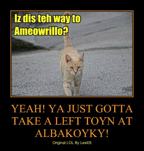 YEAH! YA JUST GOTTA TAKE A LEFT TOYN AT ALBAKOYKY!