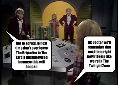 Not to selves Jo next time don't ever leave The Brigadier in The Tardis unsupervised because this will happen