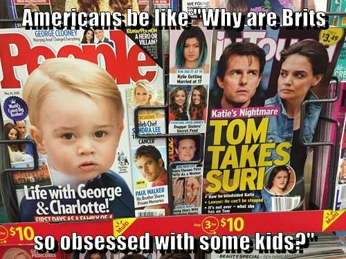 "Americans be like ""Why are Brits  so obsessed with some kids?"""