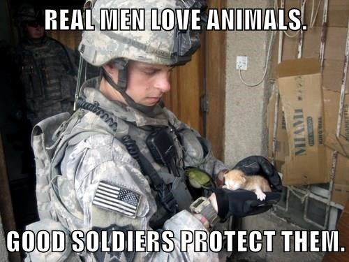 REAL MEN LOVE ANIMALS.  GOOD SOLDIERS PROTECT THEM.