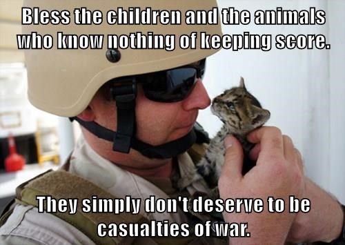 Bless the children and the animals who know nothing of keeping score.  They simply don't deserve to be casualties of war.