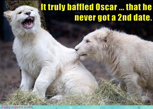 It truly baffled Oscar ... that he                                                    never got a 2nd date.