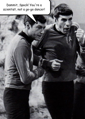 Dammit, Spock! You're a scientist, not a go-go dancer!