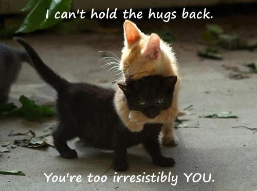I can't hold the hugs back.  You're too irresistibly YOU.