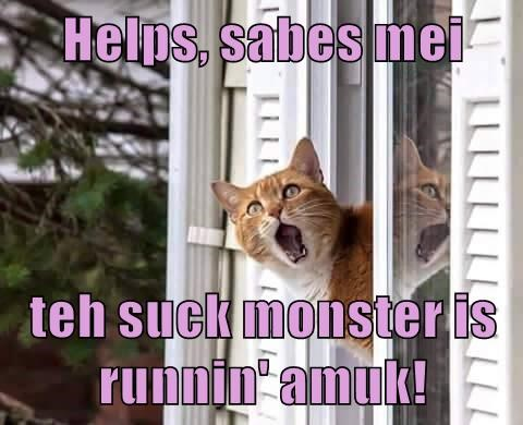 Helps, sabes mei  teh suck monster is runnin' amuk!