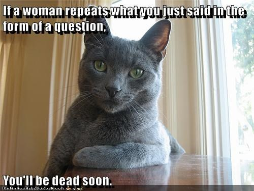 If a woman repeats what you just said in the form of a question,  You'll be dead soon.