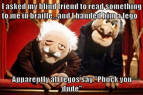 """I asked my blind friend to read something to me in braille...and I handed him a lego  Apparently all legos say """"Phuck you dude"""""""