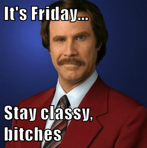 It's Friday...  Stay classy, bitches