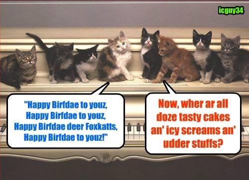 Teh Kamp KuppyKakes Kittie Kwire iz bery pleezed to sing Happy Birfdays for faborite cheezpeep Foxkatt! an' dey haz no ulterior motiv whatsoeber in doing so!