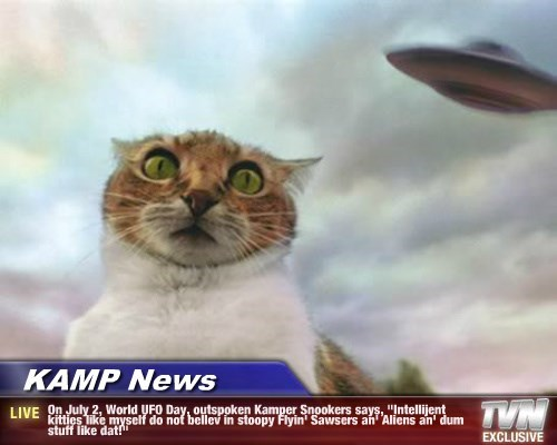 "KAMP News - On July 2, World UFO Day, outspoken Kamper Snookers says, ""Intellijent kitties like myself do not bellev in stoopy Flyin' Sawsers an' Aliens an' dum stuff like dat!"""