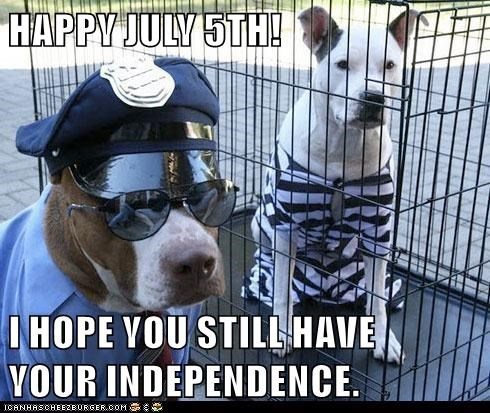 HAPPY JULY 5TH!  I HOPE YOU STILL HAVE                                                        YOUR INDEPENDENCE.