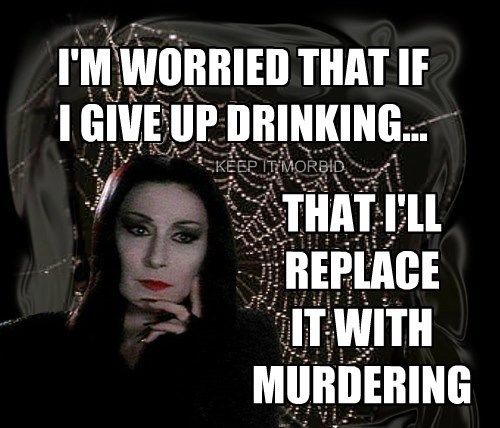 I'M WORRIED THAT IF I GIVE UP DRINKING...