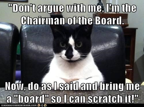 """""""Don't argue with me, I'm the Chairman of the Board.  Now, do as I said and bring me a """"board"""" so I can scratch it!"""""""