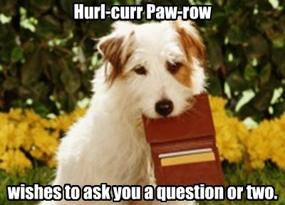 Hurl-curr Paw-row        wishes to ask you a question or two.