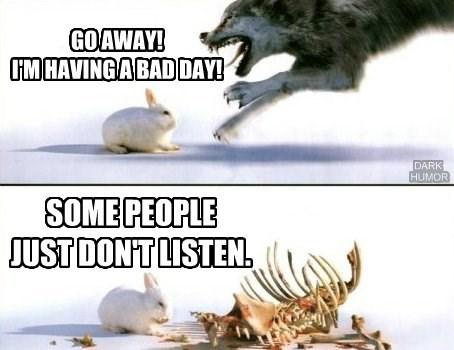 GO AWAY! I'M HAVING A BAD DAY!