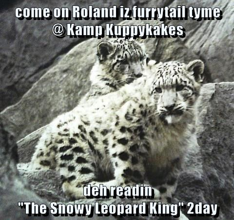 """come on Roland iz furrytail tyme                  @ Kamp Kuppykakes  deh readin                                                              """"The Snowy Leopard King"""" 2day"""