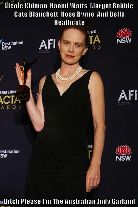 Nicole Kidman, Naomi Watts, Margot Robbie, Cate Blanchett, Rose Byrne, And Bella Heathcote  b*tch Please I'm The Australian Judy Garland