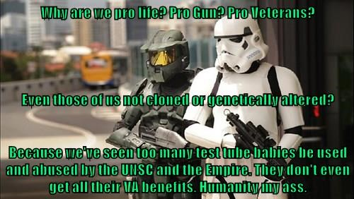 Why are we pro life? Pro Gun? Pro Veterans? Even those of us not cloned or genetically altered? Because we've seen too many test tube babies be used and abused by the UNSC and the Empire. They don't even get all their VA benefits. Humanity my ass.
