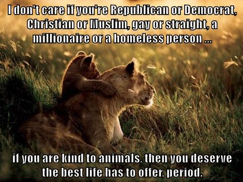 I don't care if you're Republican or Democrat, Christian or Muslim, gay or straight, a millionaire or a homeless person ...   if you are kind to animals, then you deserve the best life has to offer, period.