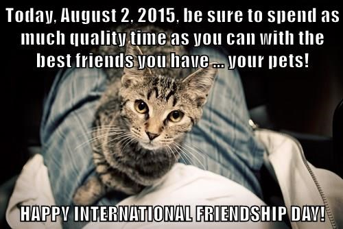 Today, August 2, 2015, be sure to spend as much quality time as you can with the best friends you have ... your pets!  HAPPY INTERNATIONAL FRIENDSHIP DAY!