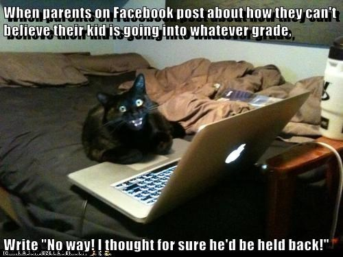 """When parents on Facebook post about how they can't believe their kid is going into whatever grade,  Write """"No way! I thought for sure he'd be held back!"""""""