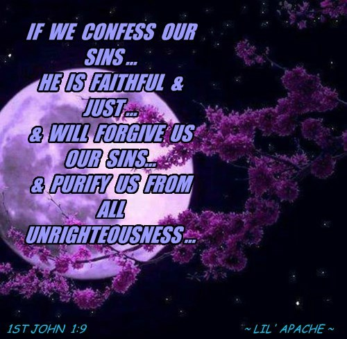 IF  WE  CONFESS  OUR  SINS ... HE  IS  FAITHFUL  &  JUST ... &  WILL  FORGIVE  US  OUR  SINS... &  PURIFY  US  FROM  ALL  UNRIGHTEOUSNESS ...