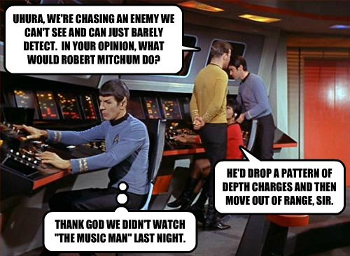 UHURA, WE'RE CHASING AN ENEMY WE CAN'T SEE AND CAN JUST BARELY DETECT.  IN YOUR OPINION, WHAT WOULD ROBERT MITCHUM DO?