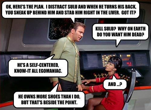 OK, HERE'S THE PLAN.  I DISTRACT SULU AND WHEN HE TURNS HIS BACK, YOU SNEAK UP BEHIND HIM AND STAB HIM RIGHT IN THE LIVER.  GOT IT?
