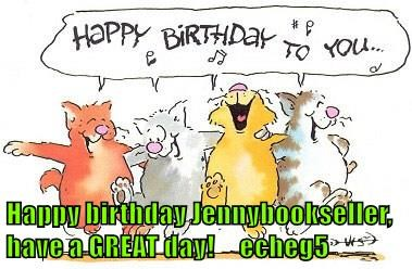 Happy birthday Jennybookseller, have a GREAT day!     echeg5