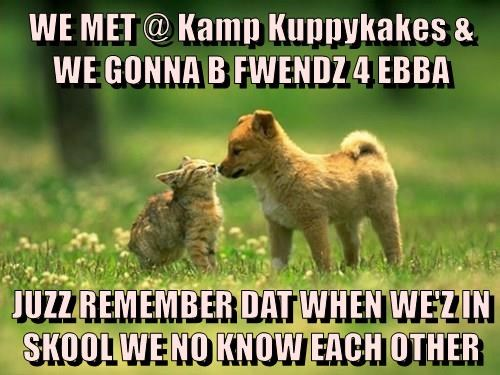 WE MET @ Kamp Kuppykakes & WE GONNA B FWENDZ 4 EBBA  JUZZ REMEMBER DAT WHEN WE'Z IN SKOOL WE NO KNOW EACH OTHER