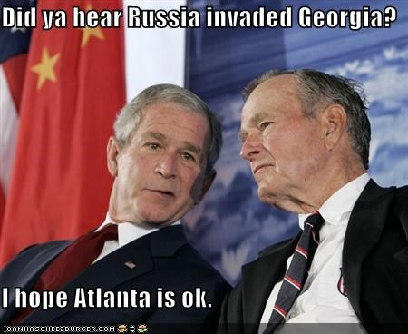 Did ya hear Russia invaded Georgia?  I hope Atlanta is ok.